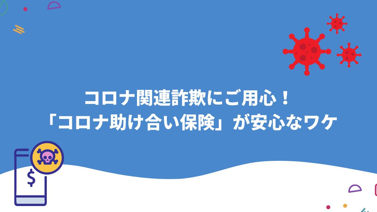 コロナ関連詐欺にご用心!「コロナ助け合い保険」が安心なワケ