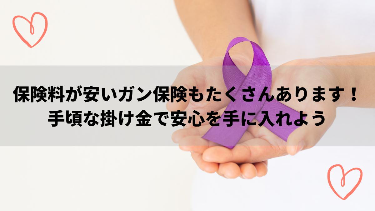 保険料が安いガン保険もたくさんあります!手頃な掛け金で安心を手に入れよう 保険料が安いガン保険もたくさんあります!手頃な掛け金で安心を手に入れよう