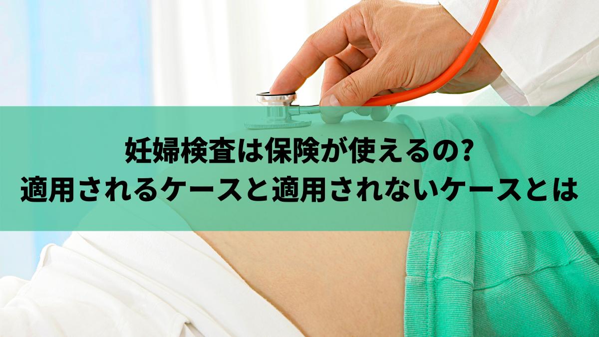 妊婦検査は保険が使えるの?適用されるケースと適用されないケースとは