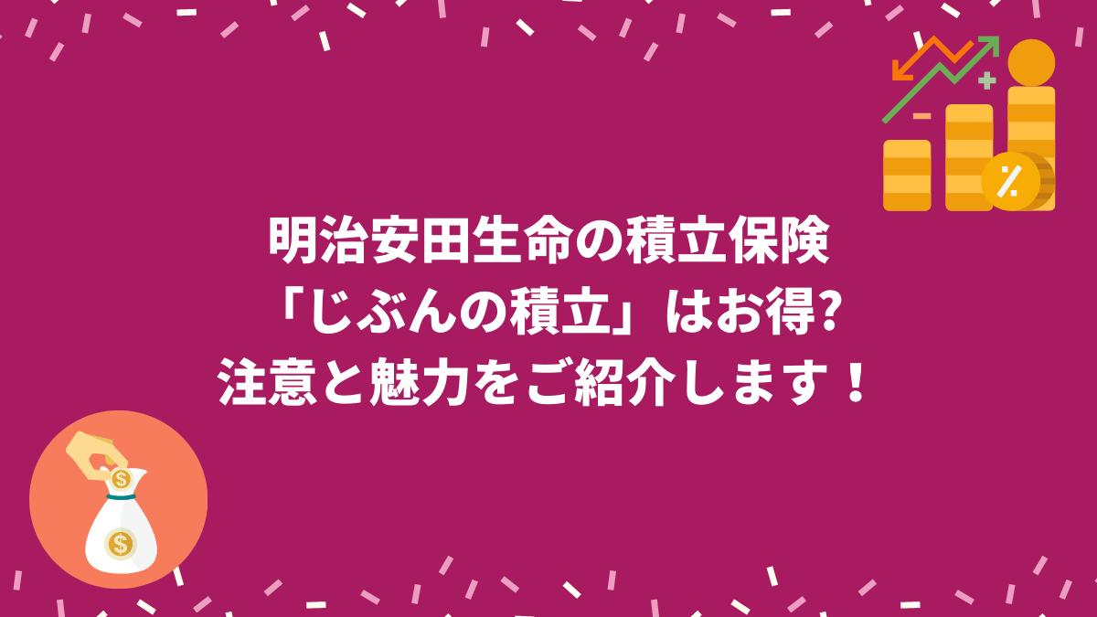 明治安田生命の積立保険 「じぶんの積立」はお得? 注意と魅力をご紹介します!
